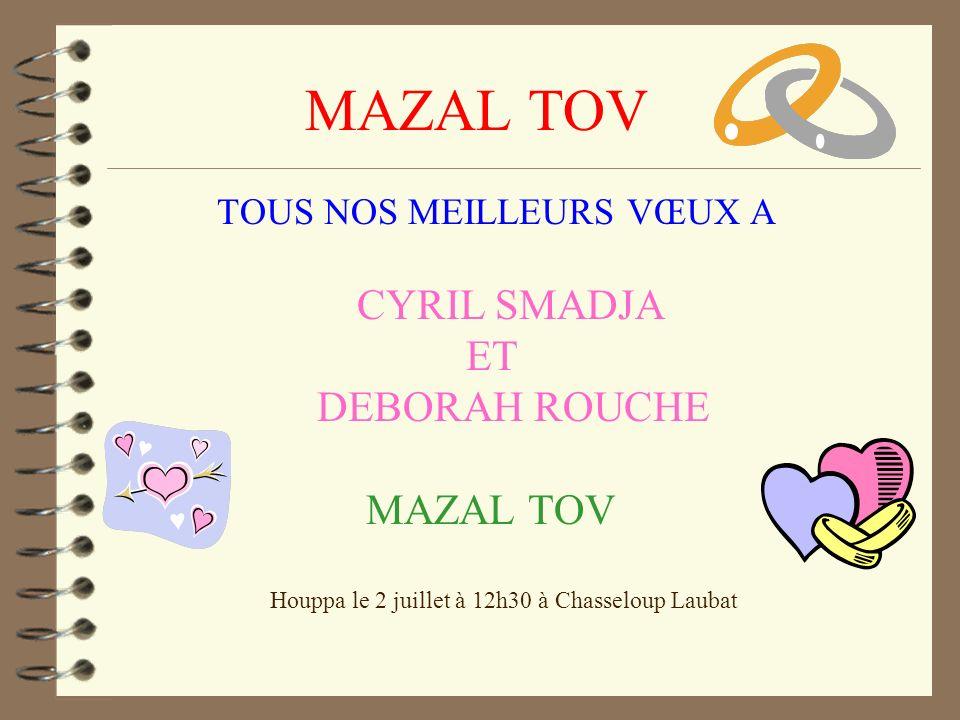 MAZAL TOV TOUS NOS MEILLEURS VŒUX A CYRIL SMADJA ET DEBORAH ROUCHE MAZAL TOV Houppa le 2 juillet à 12h30 à Chasseloup Laubat