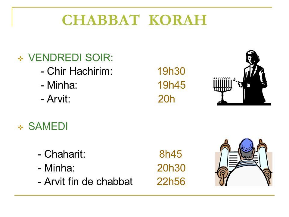 CHABBAT KORAH VENDREDI SOIR: - Chir Hachirim: 19h30 - Minha: 19h45 - Arvit: 20h SAMEDI - Chaharit: 8h45 - Minha: 20h30 - Arvit fin de chabbat 22h56
