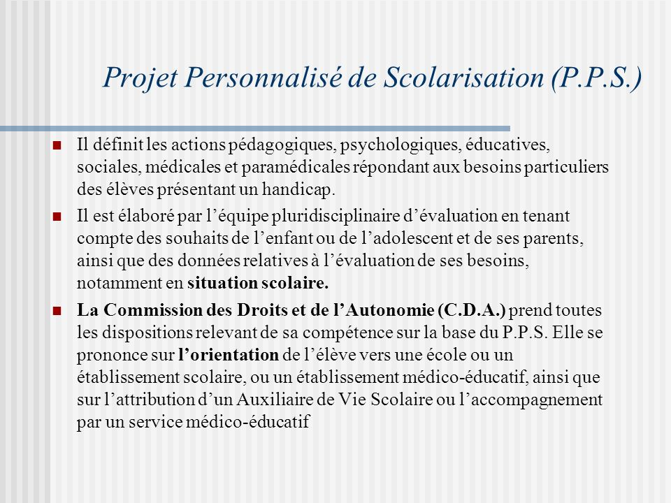 Projet Personnalisé de Scolarisation (P.P.S.) Il définit les actions pédagogiques, psychologiques, éducatives, sociales, médicales et paramédicales répondant aux besoins particuliers des élèves présentant un handicap.