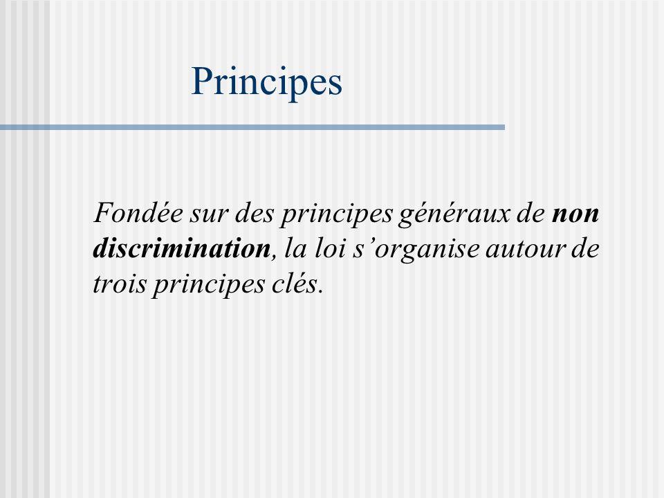 Principes Fondée sur des principes généraux de non discrimination, la loi sorganise autour de trois principes clés.