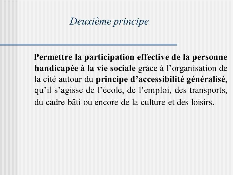Deuxième principe Permettre la participation effective de la personne handicapée à la vie sociale grâce à lorganisation de la cité autour du principe daccessibilité généralisé, quil sagisse de lécole, de lemploi, des transports, du cadre bâti ou encore de la culture et des loisirs.