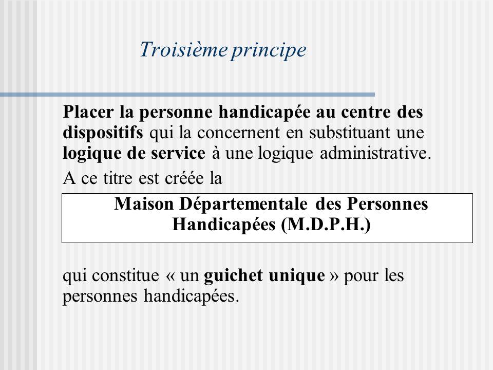 Troisième principe Placer la personne handicapée au centre des dispositifs qui la concernent en substituant une logique de service à une logique administrative.