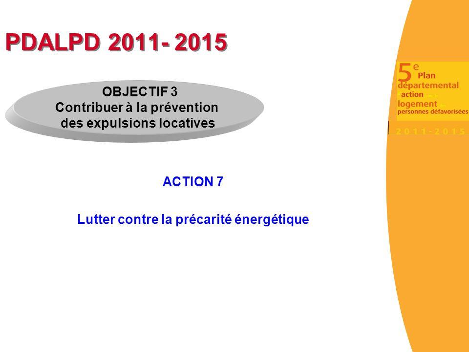 PDALPD 2011- 2015 ACTION 7 Lutter contre la précarité énergétique OBJECTIF 3 Contribuer à la prévention des expulsions locatives