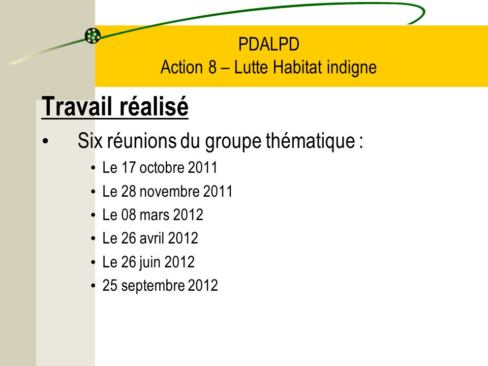 PDALPD Action 8 – Lutte Habitat indigne Travail réalisé Six réunions du groupe thématique : Le 17 octobre 2011 Le 28 novembre 2011 Le 08 mars 2012 Le 26 avril 2012 Le 26 juin 2012 25 septembre 2012