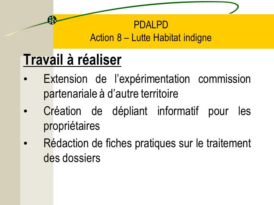 PDALPD Action 8 – Lutte Habitat indigne Travail à réaliser Extension de lexpérimentation commission partenariale à dautre territoire Création de dépliant informatif pour les propriétaires Rédaction de fiches pratiques sur le traitement des dossiers
