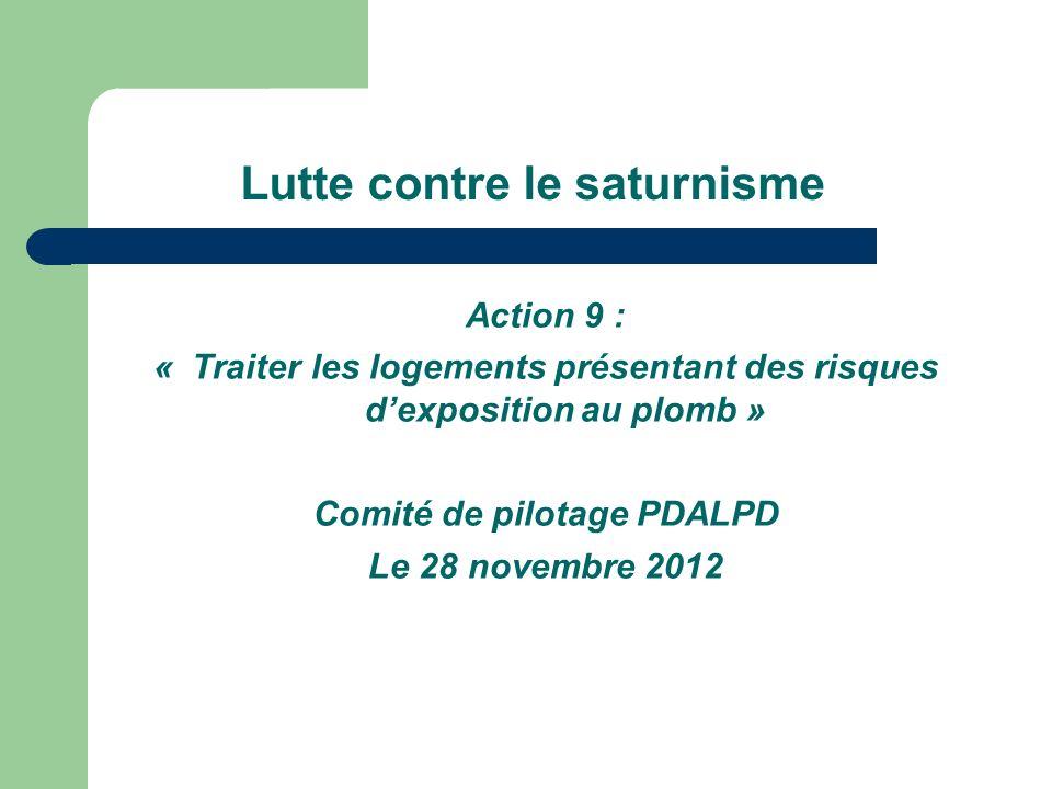 Lutte contre le saturnisme Action 9 : « Traiter les logements présentant des risques dexposition au plomb » Comité de pilotage PDALPD Le 28 novembre 2012