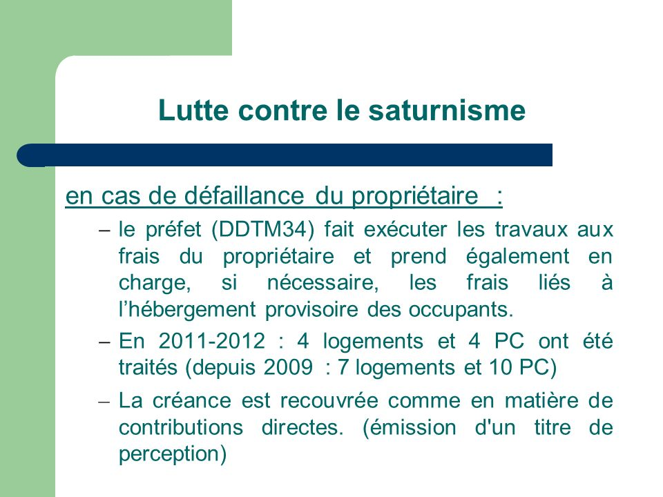 Lutte contre le saturnisme en cas de défaillance du propriétaire : le préfet (DDTM34) fait exécuter les travaux aux frais du propriétaire et prend également en charge, si nécessaire, les frais liés à lhébergement provisoire des occupants.
