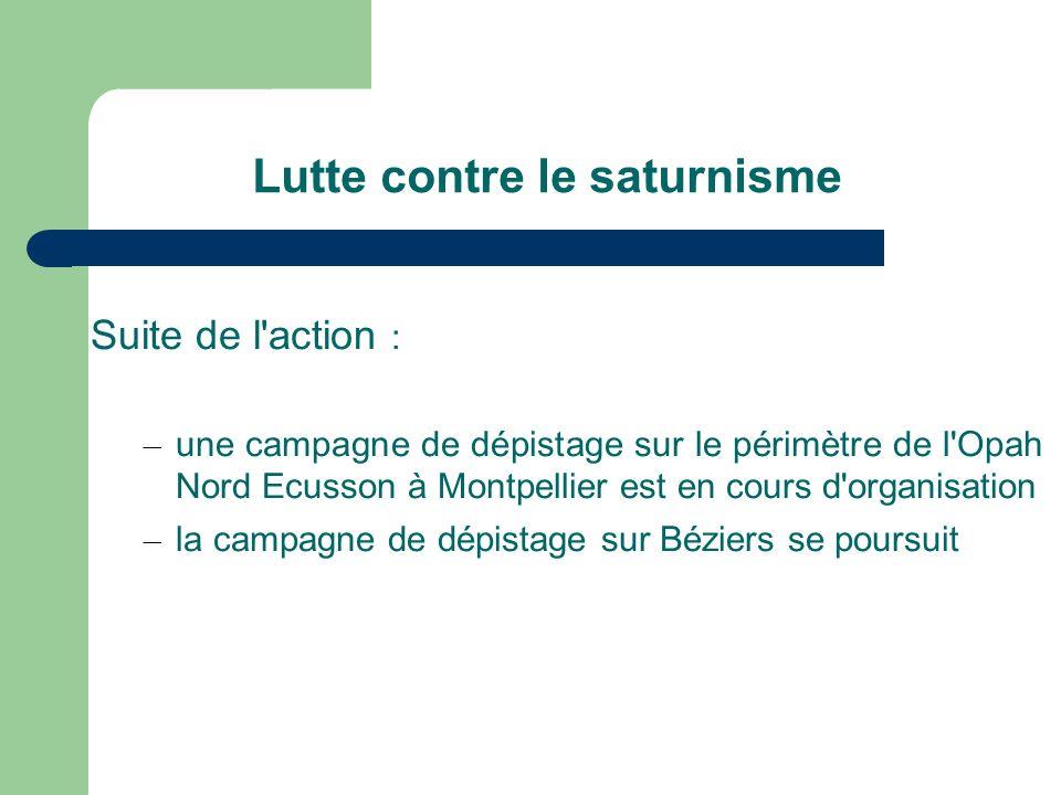 Lutte contre le saturnisme Suite de l action : – une campagne de dépistage sur le périmètre de l Opah Nord Ecusson à Montpellier est en cours d organisation – la campagne de dépistage sur Béziers se poursuit