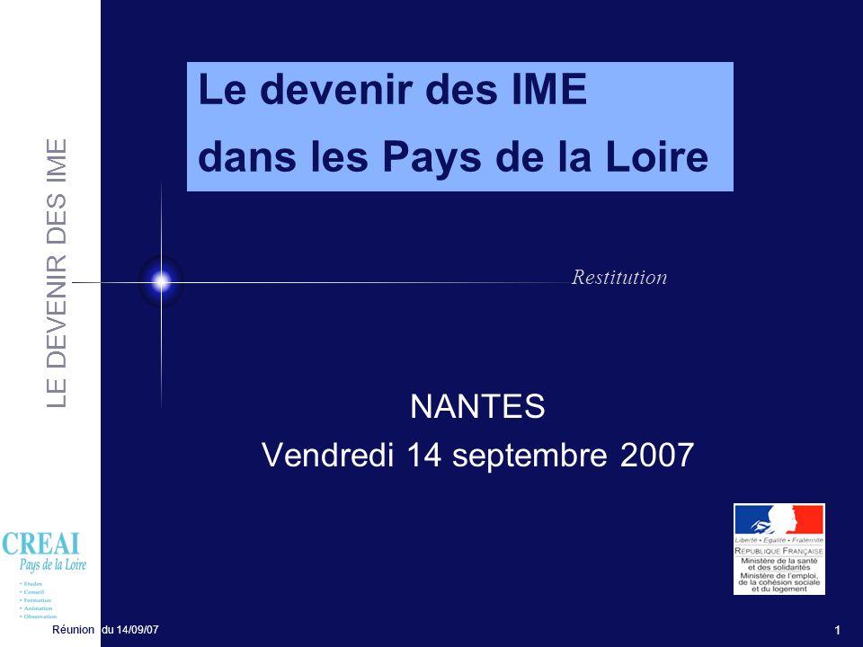 LE DEVENIR DES IME Réunion du 14/09/07 1 NANTES Vendredi 14 septembre 2007 Le devenir des IME dans les Pays de la Loire Restitution