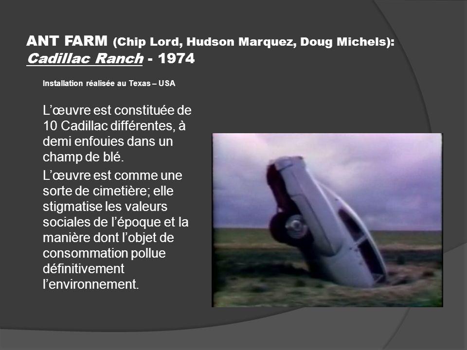ANT FARM (Chip Lord, Hudson Marquez, Doug Michels): Cadillac Ranch - 1974 Installation réalisée au Texas – USA Lœuvre est constituée de 10 Cadillac différentes, à demi enfouies dans un champ de blé.