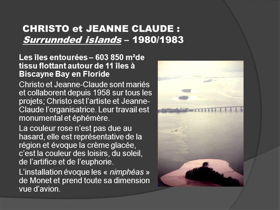 CHRISTO et JEANNE CLAUDE : Surrunnded islands – 1980/1983 Les îles entourées – 603 850 m²de tissu flottant autour de 11 îles à Biscayne Bay en Floride Christo et Jeanne-Claude sont mariés et collaborent depuis 1958 sur tous les projets; Christo est lartiste et Jeanne- Claude lorganisatrice.
