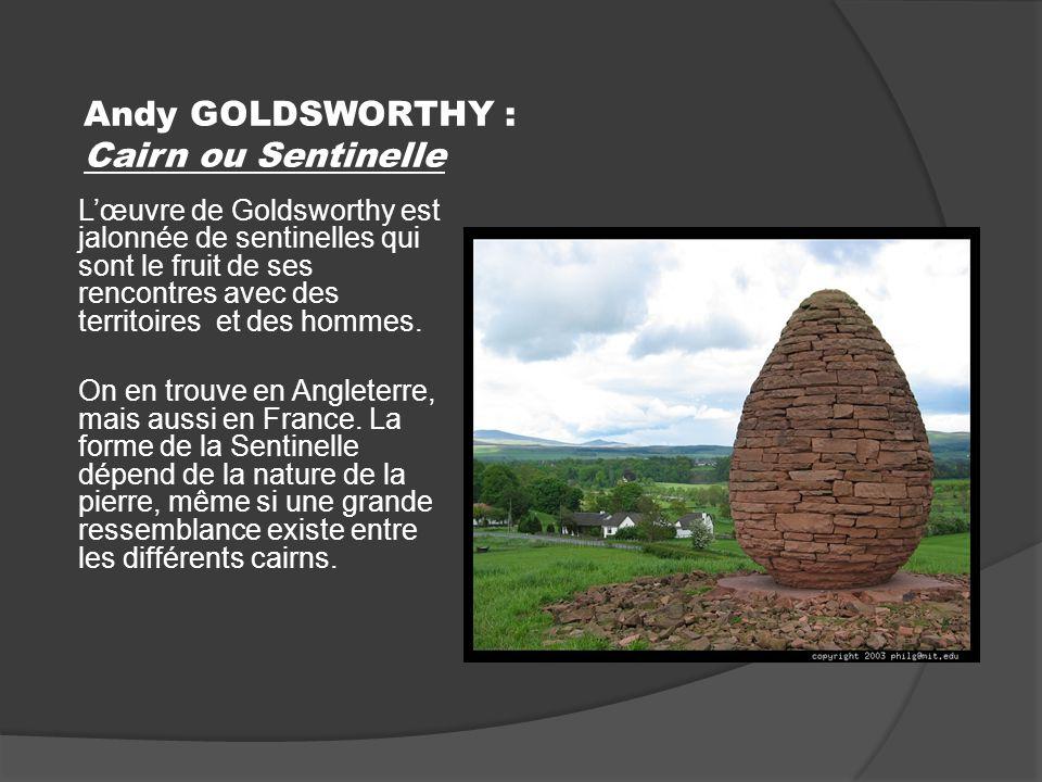 Andy GOLDSWORTHY : Cairn ou Sentinelle Lœuvre de Goldsworthy est jalonnée de sentinelles qui sont le fruit de ses rencontres avec des territoires et des hommes.