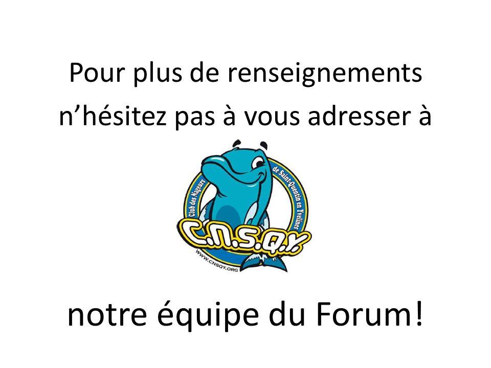 Pour plus de renseignements nhésitez pas à vous adresser à notre équipe du Forum!