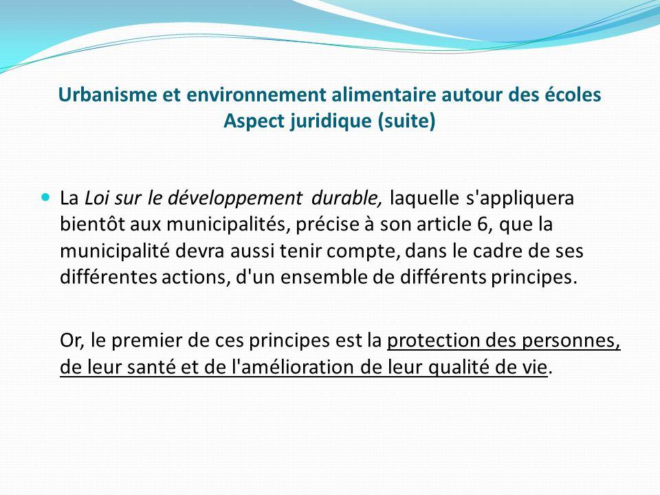 Urbanisme et environnement alimentaire autour des écoles Aspect juridique (suite) La Loi sur le développement durable, laquelle s appliquera bientôt aux municipalités, précise à son article 6, que la municipalité devra aussi tenir compte, dans le cadre de ses différentes actions, d un ensemble de différents principes.