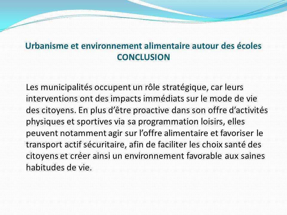 Urbanisme et environnement alimentaire autour des écoles CONCLUSION Les municipalités occupent un rôle stratégique, car leurs interventions ont des impacts immédiats sur le mode de vie des citoyens.