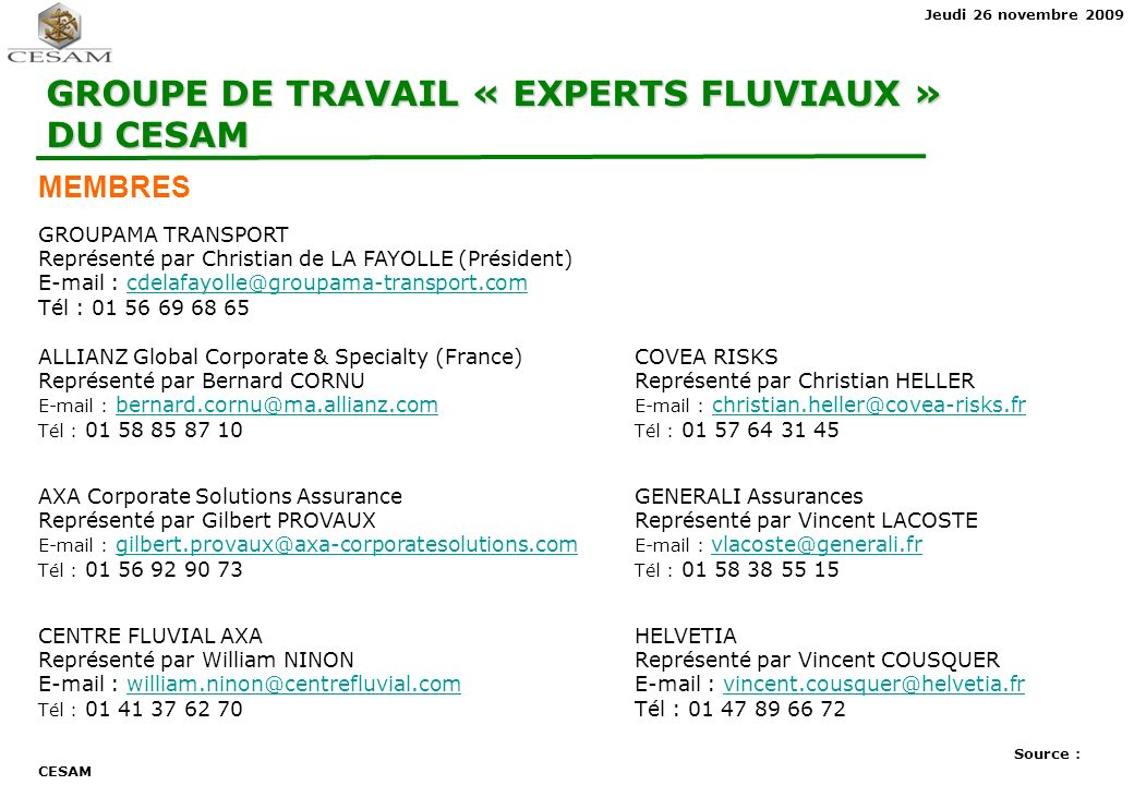 Jeudi 26 novembre 2009 GROUPE DE TRAVAIL « EXPERTS FLUVIAUX » DU CESAM MEMBRES GROUPAMA TRANSPORT Représenté par Christian de LA FAYOLLE (Président) E-mail : cdelafayolle@groupama-transport.comcdelafayolle@groupama-transport.com Tél : 01 56 69 68 65 ALLIANZ Global Corporate & Specialty (France)COVEA RISKS Représenté par Bernard CORNUReprésenté par Christian HELLER E-mail : bernard.cornu@ma.allianz.com E-mail : christian.heller@covea-risks.frbernard.cornu@ma.allianz.comchristian.heller@covea-risks.fr Tél : 01 58 85 87 10 Tél : 01 57 64 31 45 AXA Corporate Solutions AssuranceGENERALI Assurances Représenté par Gilbert PROVAUXReprésenté par Vincent LACOSTE E-mail : gilbert.provaux@axa-corporatesolutions.com E-mail : vlacoste@generali.frgilbert.provaux@axa-corporatesolutions.com vlacoste@generali.fr Tél : 01 56 92 90 73 Tél : 01 58 38 55 15 CENTRE FLUVIAL AXAHELVETIA Représenté par William NINONReprésenté par Vincent COUSQUER E-mail : william.ninon@centrefluvial.com E-mail : vincent.cousquer@helvetia.frwilliam.ninon@centrefluvial.comvincent.cousquer@helvetia.fr Tél : 01 41 37 62 70Tél : 01 47 89 66 72 Source : CESAM