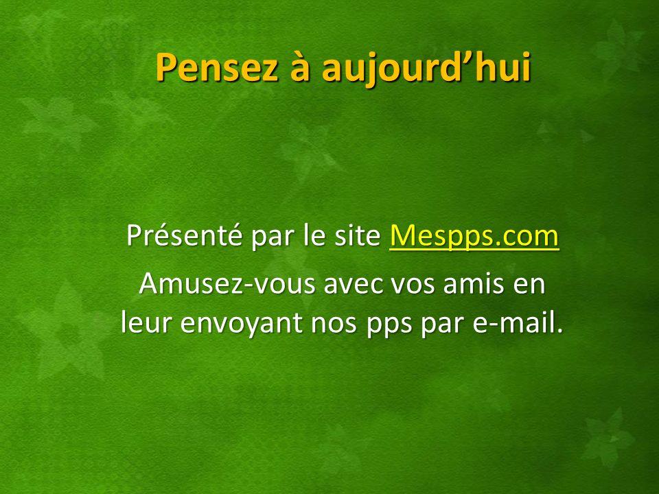 Pensez à aujourdhui Présenté par le site Mespps.com Mespps.com Amusez-vous avec vos amis en leur envoyant nos pps par e-mail.