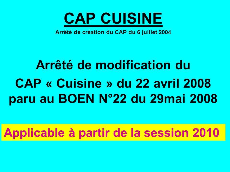 CAP CUISINE Arrêté de création du CAP du 6 juillet 2004 Arrêté de modification du CAP « Cuisine » du 22 avril 2008 paru au BOEN N°22 du 29mai 2008 Applicable à partir de la session 2010