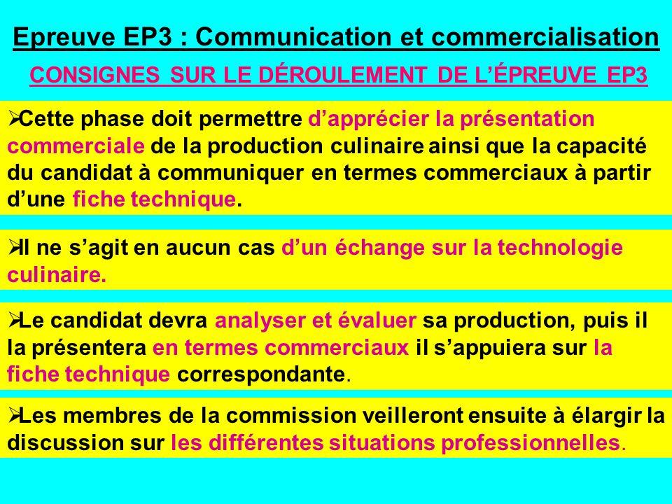 Epreuve EP3 : Communication et commercialisation CONSIGNES SUR LE DÉROULEMENT DE LÉPREUVE EP3 Cette phase doit permettre dapprécier la présentation commerciale de la production culinaire ainsi que la capacité du candidat à communiquer en termes commerciaux à partir dune fiche technique.