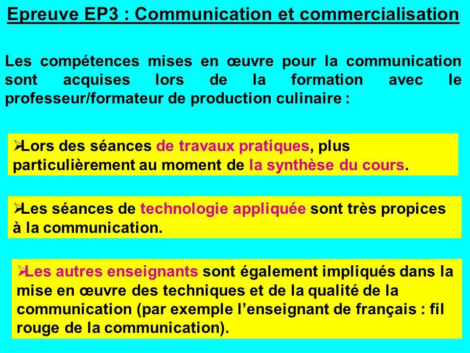 Epreuve EP3 : Communication et commercialisation Les compétences mises en œuvre pour la communication sont acquises lors de la formation avec le professeur/formateur de production culinaire : Lors des séances de travaux pratiques, plus particulièrement au moment de la synthèse du cours.
