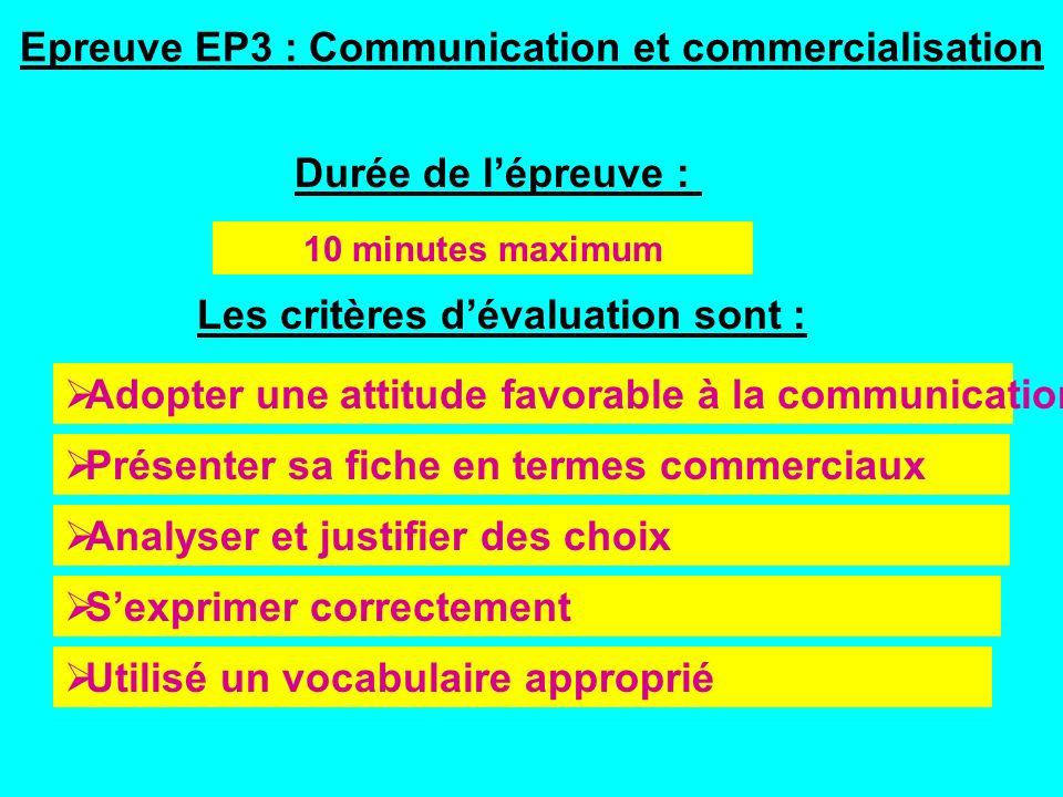 Epreuve EP3 : Communication et commercialisation 10 minutes maximum Les critères dévaluation sont : Analyser et justifier des choix Présenter sa fiche