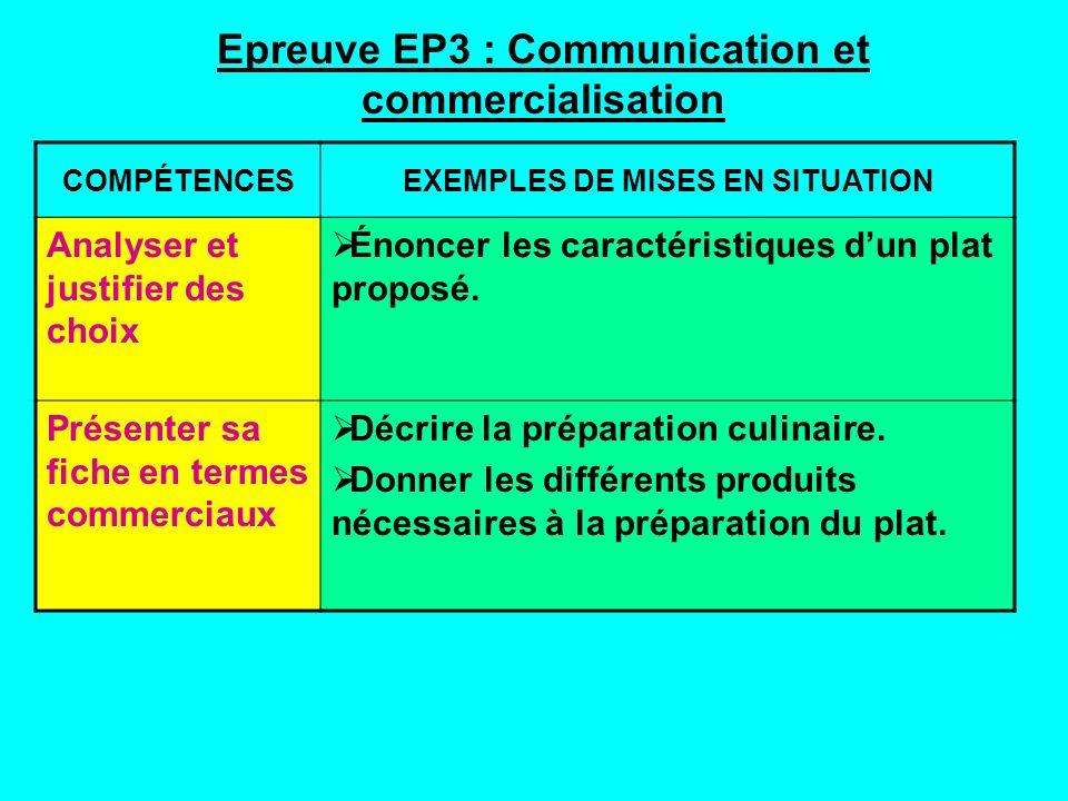 Epreuve EP3 : Communication et commercialisation COMPÉTENCESEXEMPLES DE MISES EN SITUATION Analyser et justifier des choix Énoncer les caractéristiques dun plat proposé.