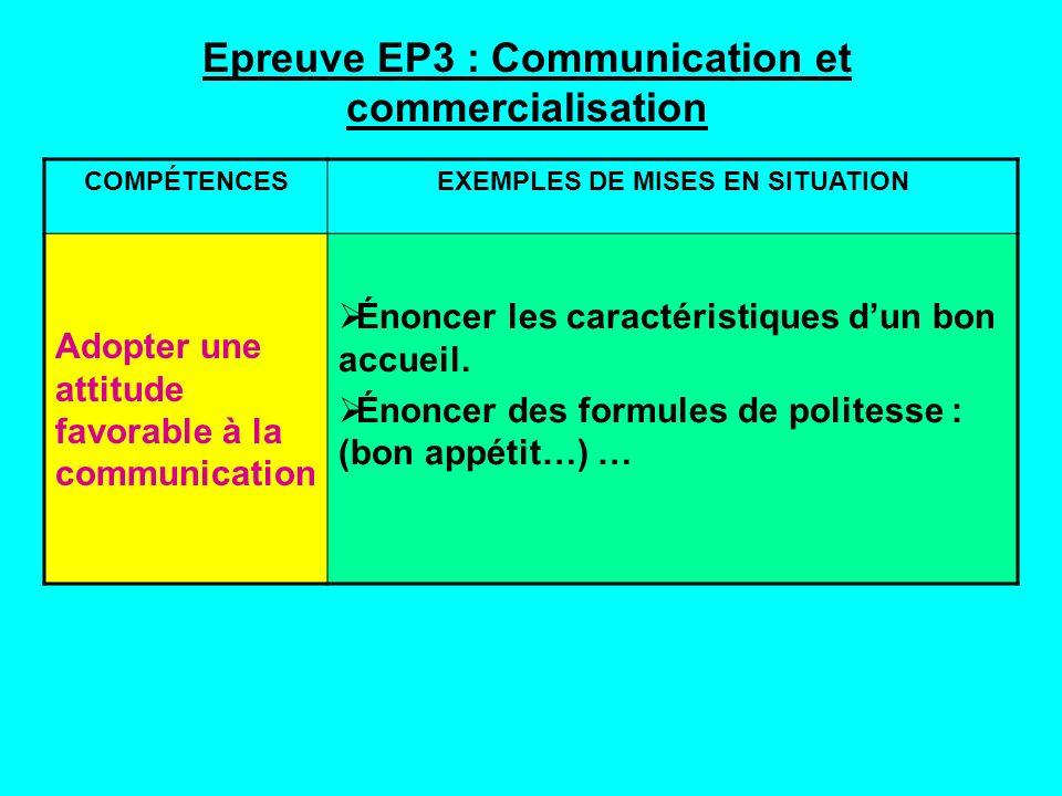 Epreuve EP3 : Communication et commercialisation COMPÉTENCESEXEMPLES DE MISES EN SITUATION Adopter une attitude favorable à la communication Énoncer les caractéristiques dun bon accueil.