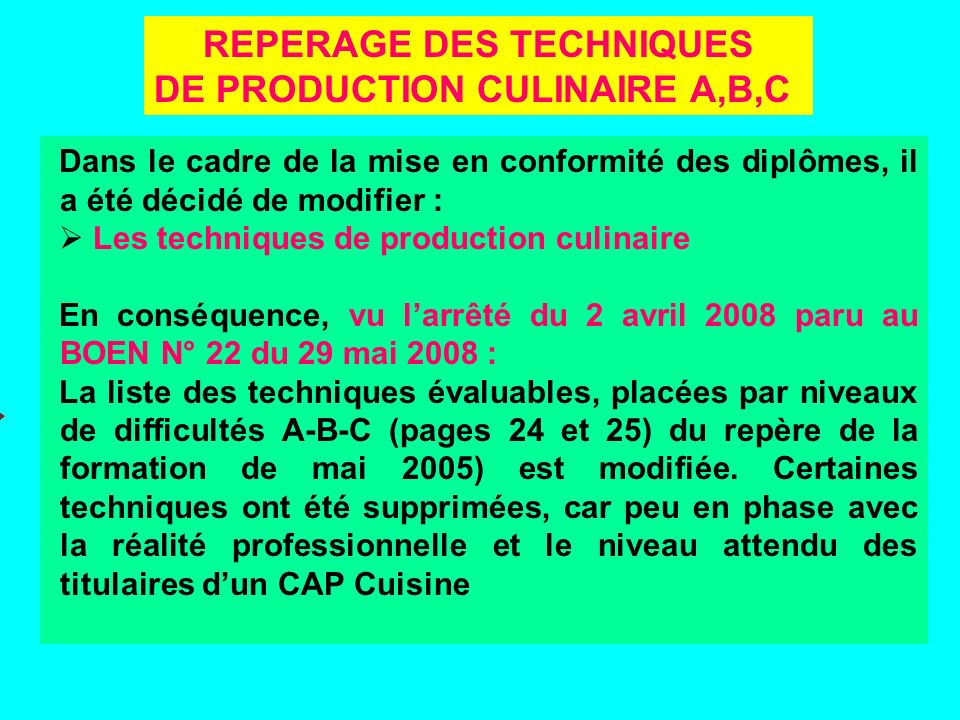REPERAGE DES TECHNIQUES DE PRODUCTION CULINAIRE A,B,C Dans le cadre de la mise en conformité des diplômes, il a été décidé de modifier : Les techniques de production culinaire En conséquence, vu larrêté du 2 avril 2008 paru au BOEN N° 22 du 29 mai 2008 : La liste des techniques évaluables, placées par niveaux de difficultés A-B-C (pages 24 et 25) du repère de la formation de mai 2005) est modifiée.