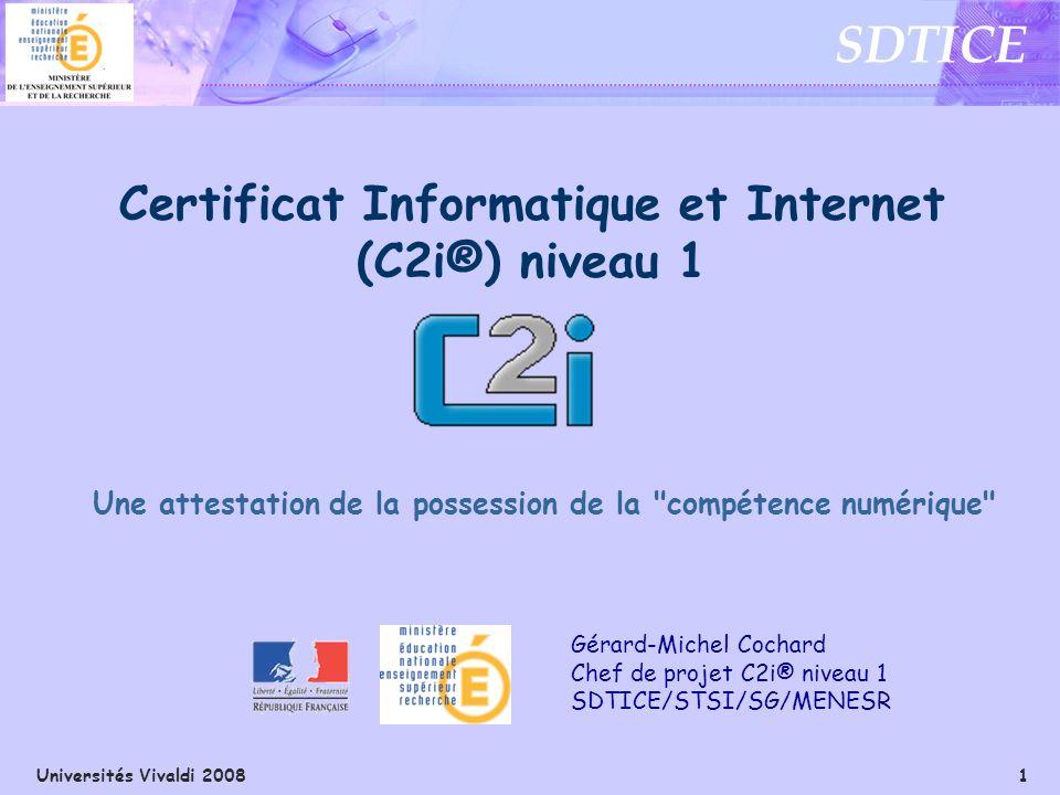 Universités Vivaldi 2008 1 SDTICE Gérard-Michel Cochard Chef de projet C2i® niveau 1 SDTICE/STSI/SG/MENESR Certificat Informatique et Internet (C2i®)
