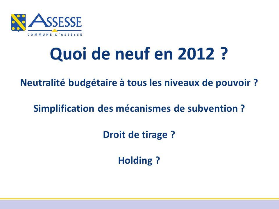Quoi de neuf en 2012 ? Neutralité budgétaire à tous les niveaux de pouvoir ? Simplification des mécanismes de subvention ? Droit de tirage ? Holding ?