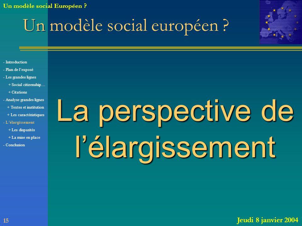 Un modèle social européen ? La perspective de lélargissement 15 Jeudi 8 janvier 2004 Un modèle social Européen ? - Introduction - Plan de lexposé - Le