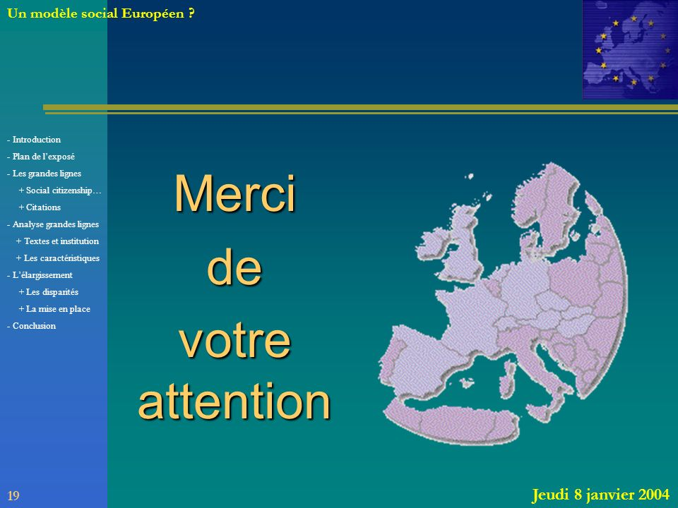 Mercide votre attention 19 Jeudi 8 janvier 2004 Un modèle social Européen ? - Introduction - Plan de lexposé - Les grandes lignes + Social citizenship