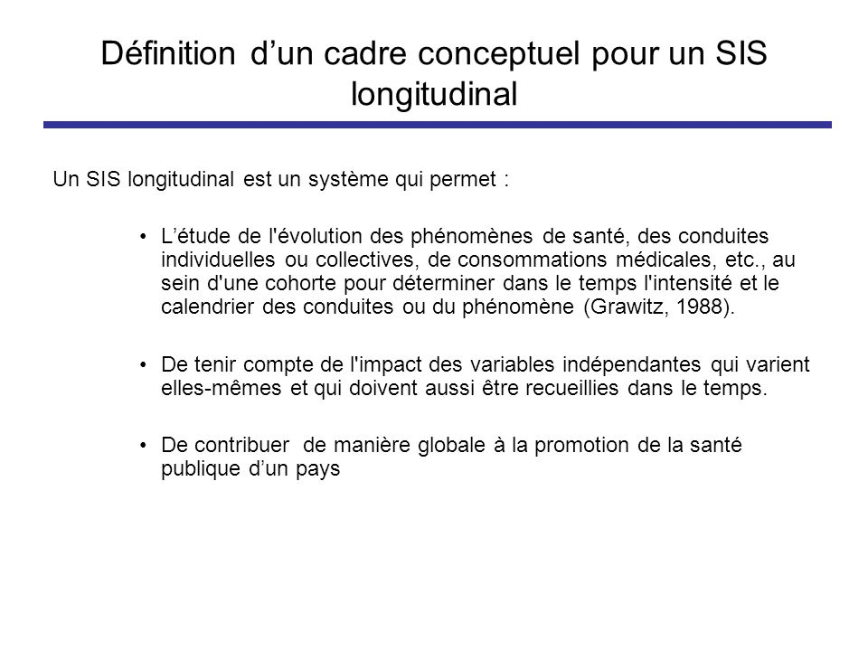 Définition dun cadre conceptuel pour un SIS longitudinal Un SIS longitudinal est un système qui permet : Létude de l'évolution des phénomènes de santé