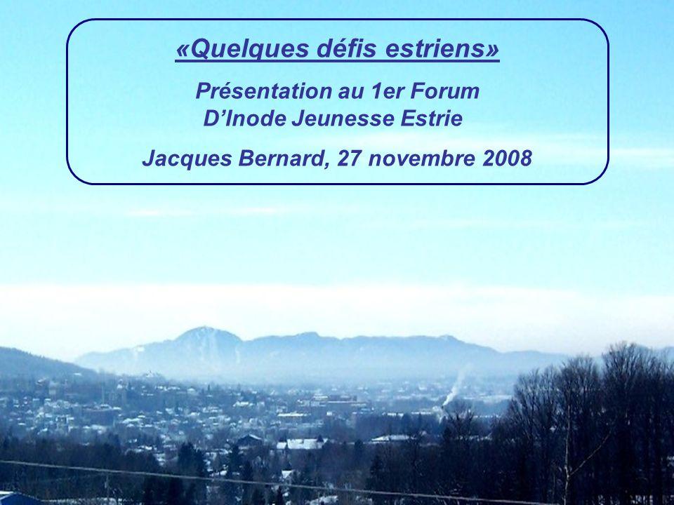«Quelques défis estriens» Présentation au 1er Forum DInode Jeunesse Estrie Jacques Bernard, 27 novembre 2008