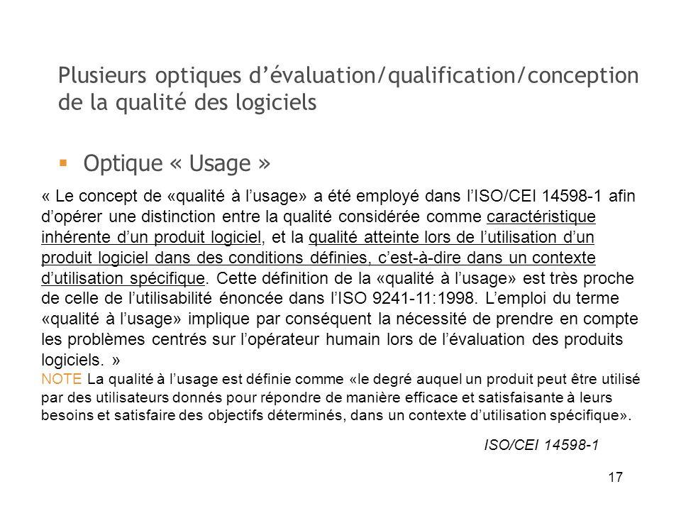 17 Plusieurs optiques dévaluation/qualification/conception de la qualité des logiciels « Le concept de «qualité à lusage» a été employé dans lISO/CEI
