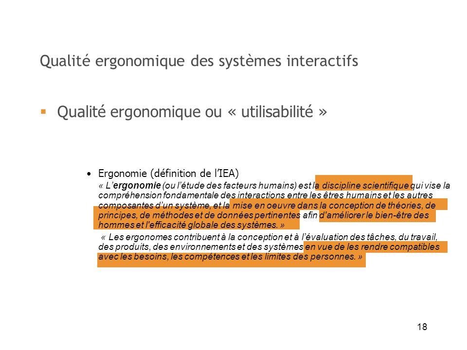 18 Qualité ergonomique des systèmes interactifs Qualité ergonomique ou « utilisabilité » Ergonomie (définition de lIEA) « Lergonomie (ou létude des fa