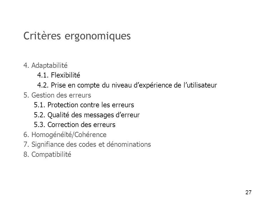27 Critères ergonomiques 4. Adaptabilité 4.1. Flexibilité 4.2. Prise en compte du niveau dexpérience de lutilisateur 5. Gestion des erreurs 5.1. Prote