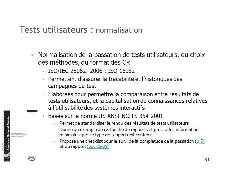 31 Tests utilisateurs : normalisation Normalisation de la passation de tests utilisateurs, du choix des méthodes, du format des CR - ISO/IEC 25062: 20