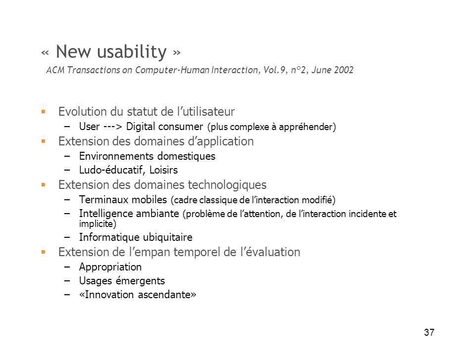37 « New usability » ACM Transactions on Computer-Human Interaction, Vol.9, n°2, June 2002 Evolution du statut de lutilisateur –User ---> Digital cons