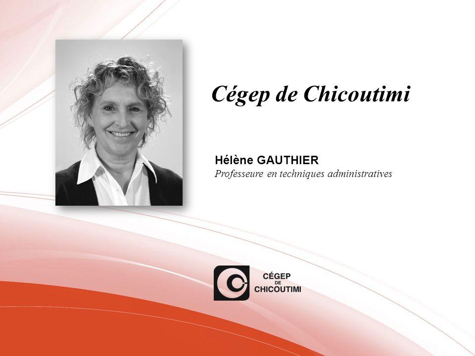 Cégep de Chicoutimi Hélène GAUTHIER Professeure en techniques administratives