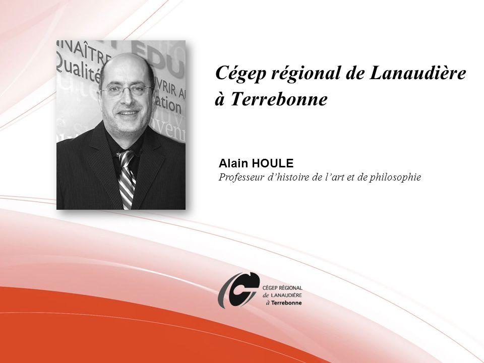 Cégep régional de Lanaudière à Terrebonne Alain HOULE Professeur dhistoire de lart et de philosophie