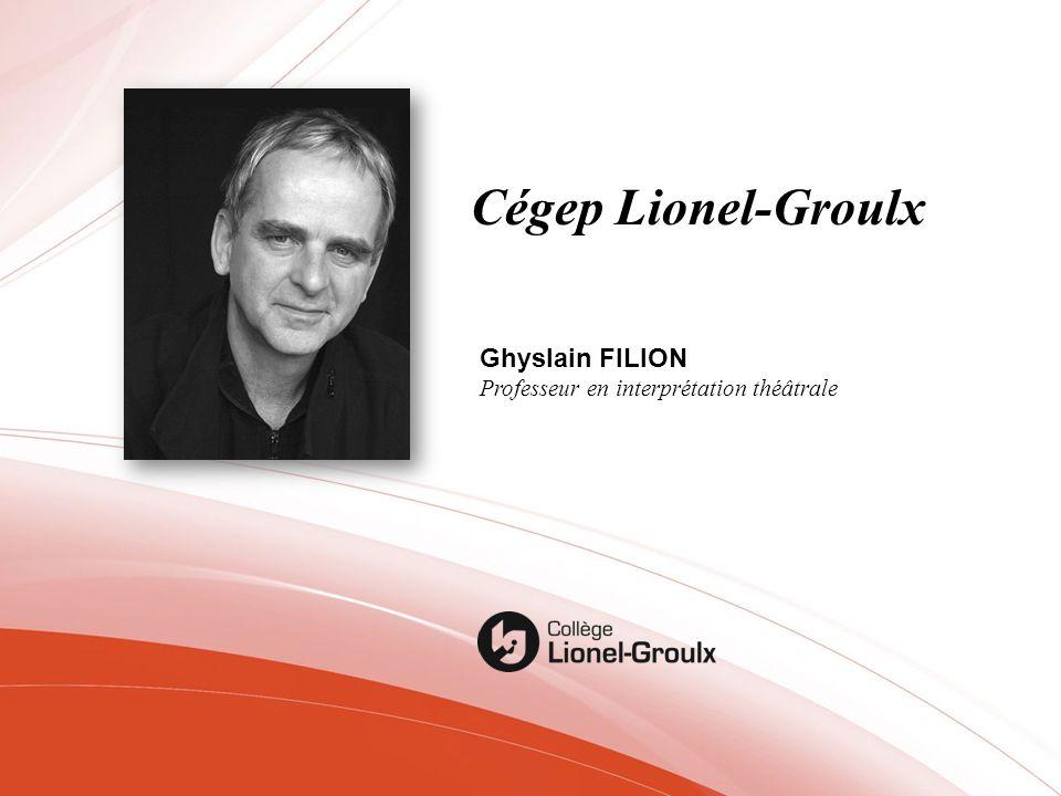 Cégep Lionel-Groulx Ghyslain FILION Professeur en interprétation théâtrale