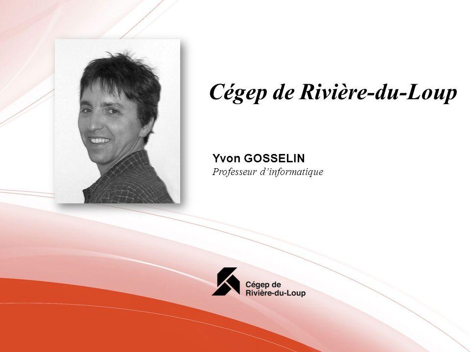 Cégep de Rivière-du-Loup Yvon GOSSELIN Professeur dinformatique
