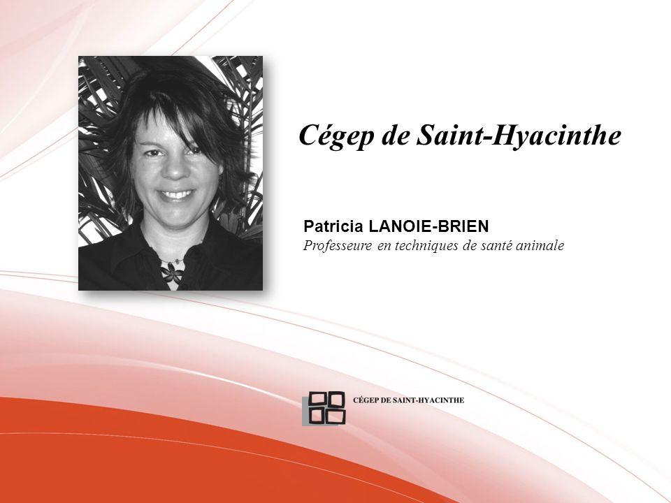 Cégep de Saint-Hyacinthe Patricia LANOIE-BRIEN Professeure en techniques de santé animale