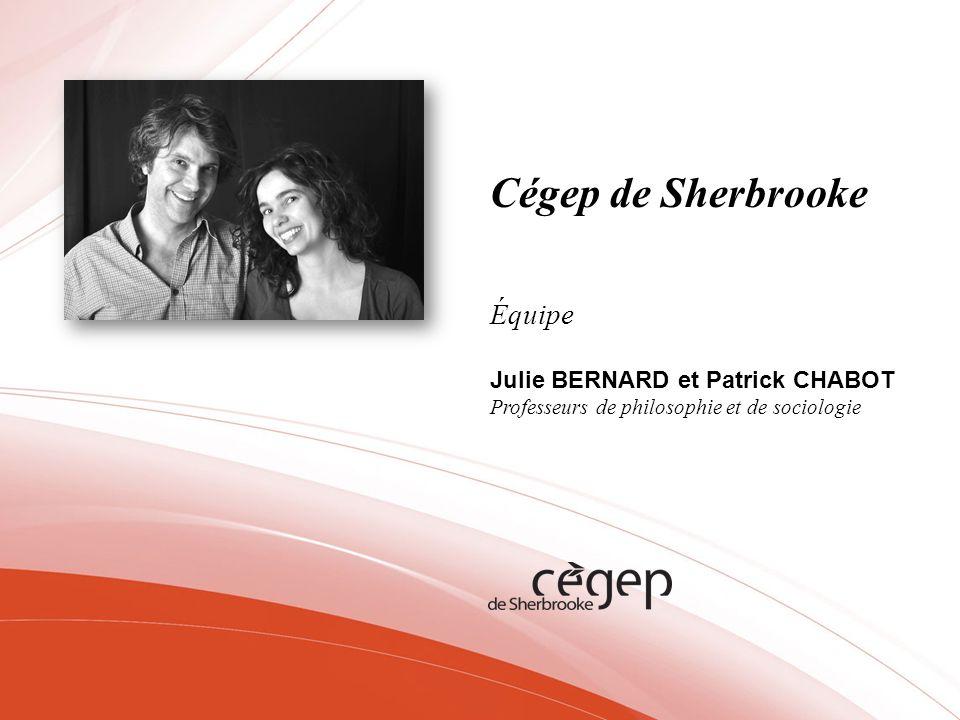 Cégep de Sherbrooke Équipe Julie BERNARD et Patrick CHABOT Professeurs de philosophie et de sociologie