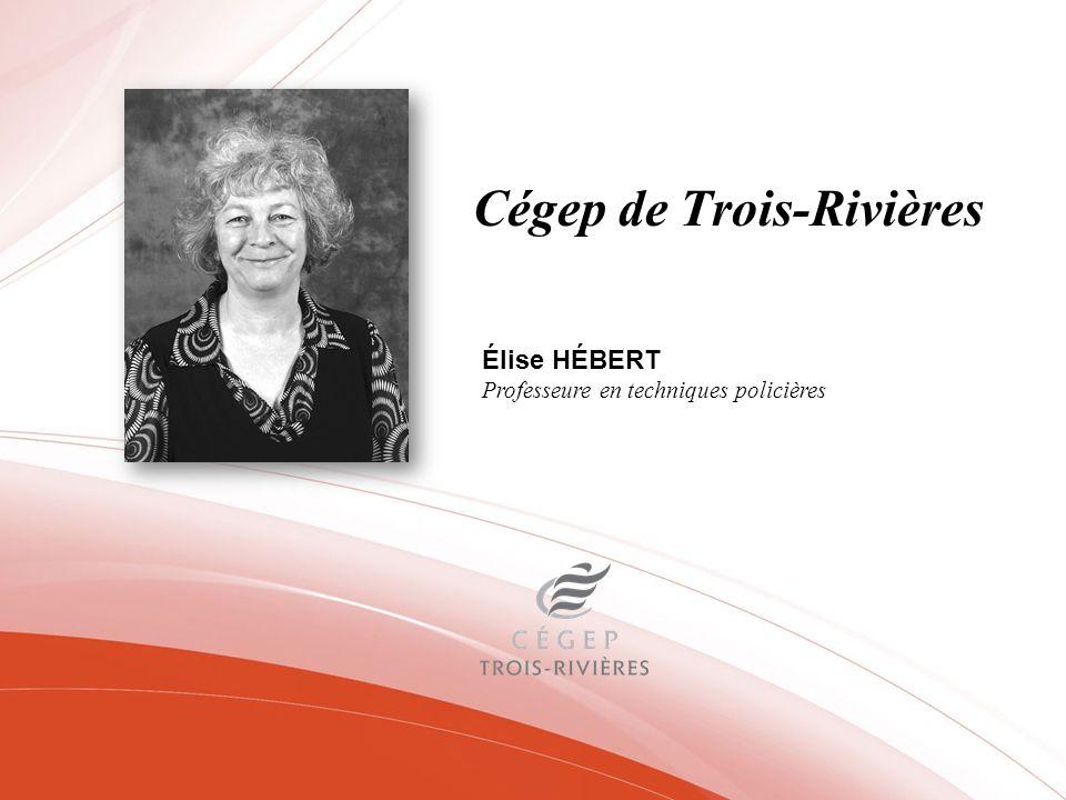 Cégep de Trois-Rivières Élise HÉBERT Professeure en techniques policières