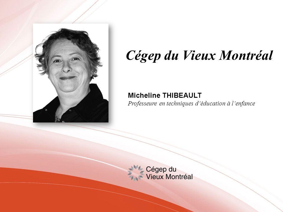 Cégep du Vieux Montréal Micheline THIBEAULT Professeure en techniques déducation à lenfance