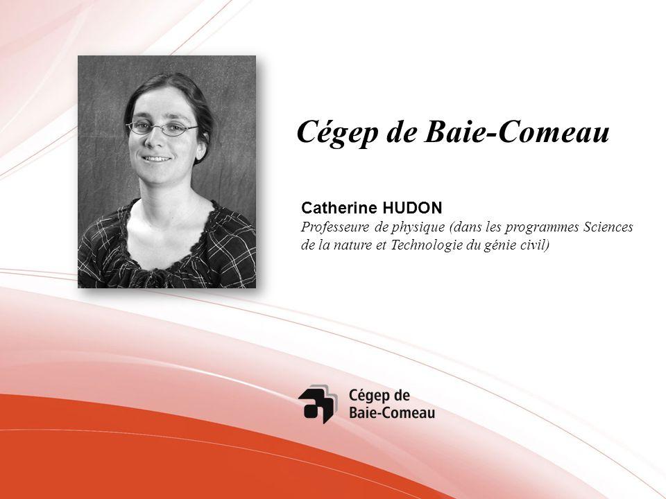Cégep de Baie-Comeau Catherine HUDON Professeure de physique (dans les programmes Sciences de la nature et Technologie du génie civil)