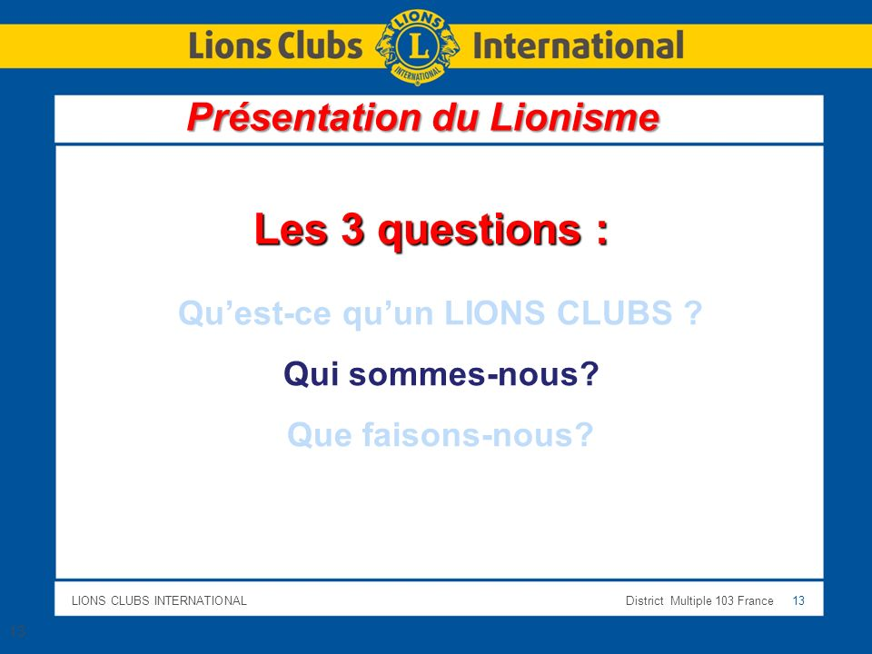 LIONS CLUBS INTERNATIONALDistrict Multiple 103 France 13 13 Les 3 questions : Quest-ce quun LIONS CLUBS .
