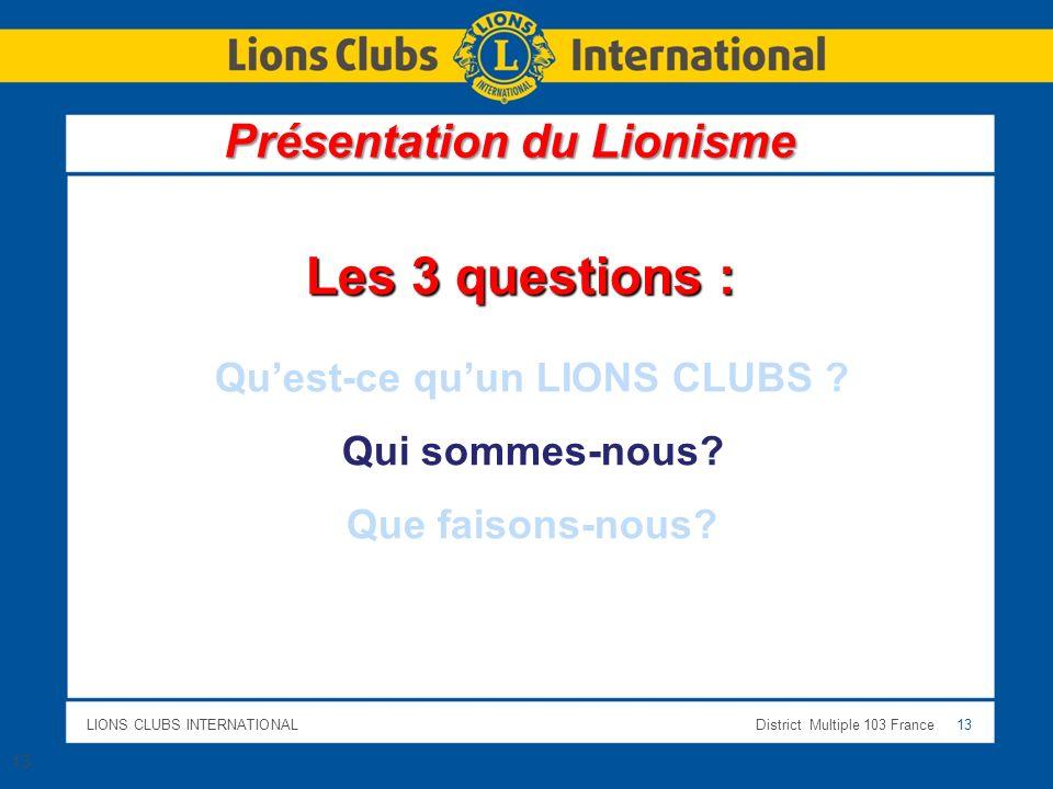 LIONS CLUBS INTERNATIONALDistrict Multiple 103 France 13 13 Les 3 questions : Quest-ce quun LIONS CLUBS ? Qui sommes-nous? Que faisons-nous? Présentat
